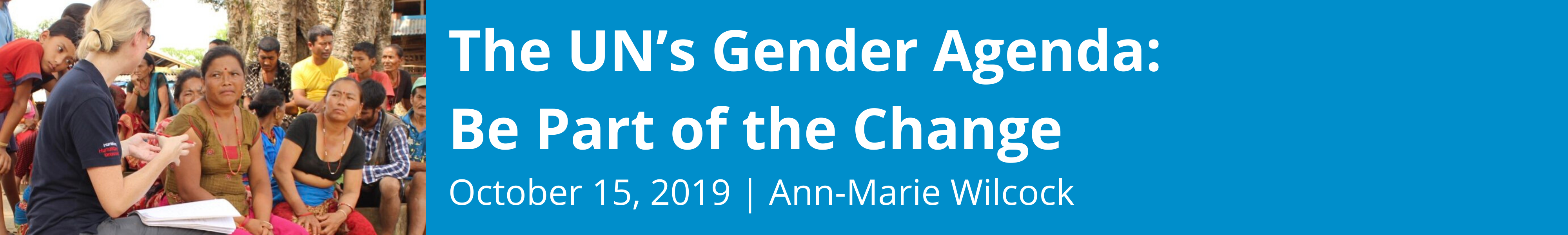 The UN's Gender Agenda: Be Part of the Change; October 15, 2019; Ann-Marie Wilcock